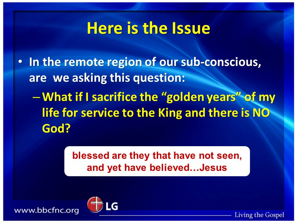 Here is the Issue In the remote region of our sub-conscious, are we asking this question: In the remote region of our sub-conscious, are we asking this question: – What if I sacrifice the golden years of my life for service to the King and there is NO God.