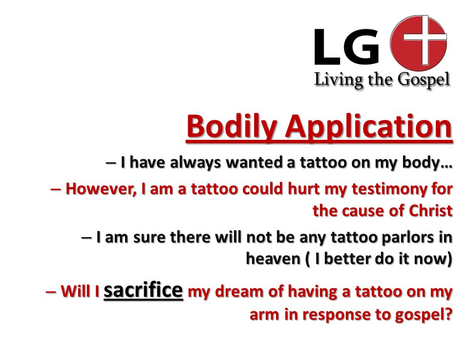 Bodily Application – I have always wanted a tattoo on my body… – However, I am a tattoo could hurt my testimony for the cause of Christ – I am sure there will not be any tattoo parlors in heaven ( I better do it now) – Will I sacrifice my dream of having a tattoo on my arm in response to gospel