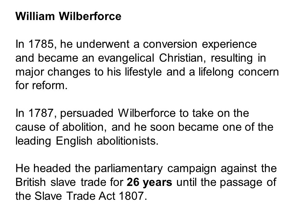 William Wilberforce In 1785, he underwent a conversion experience and became an evangelical Christian, resulting in major changes to his lifestyle and a lifelong concern for reform.