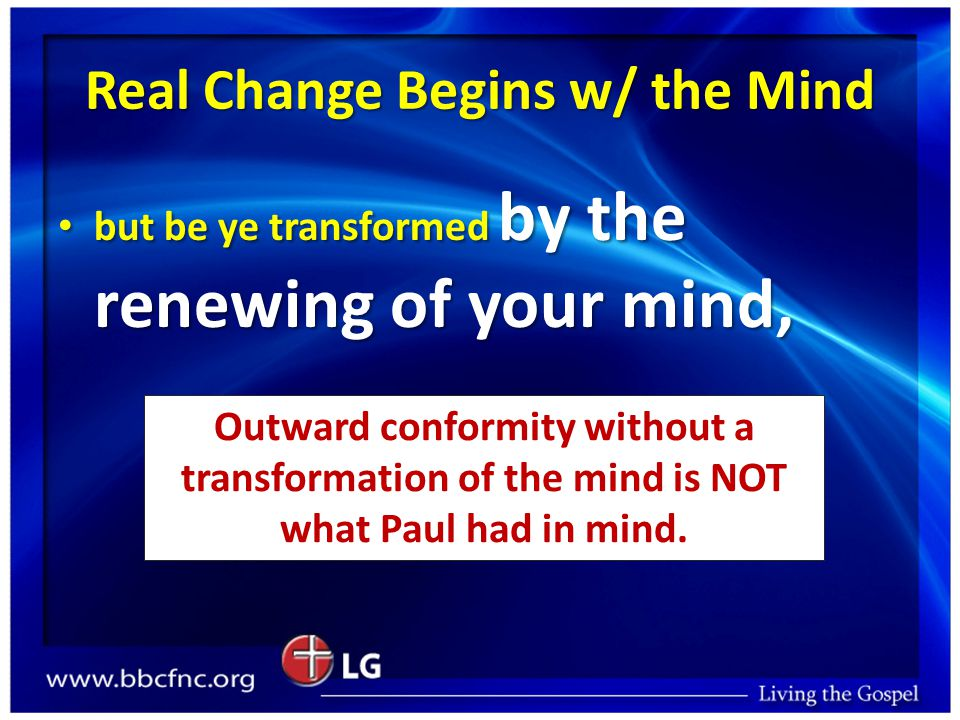 Real Change Begins w/ the Mind but be ye transformed by the renewing of your mind, but be ye transformed by the renewing of your mind, Outward conformity without a transformation of the mind is NOT what Paul had in mind.
