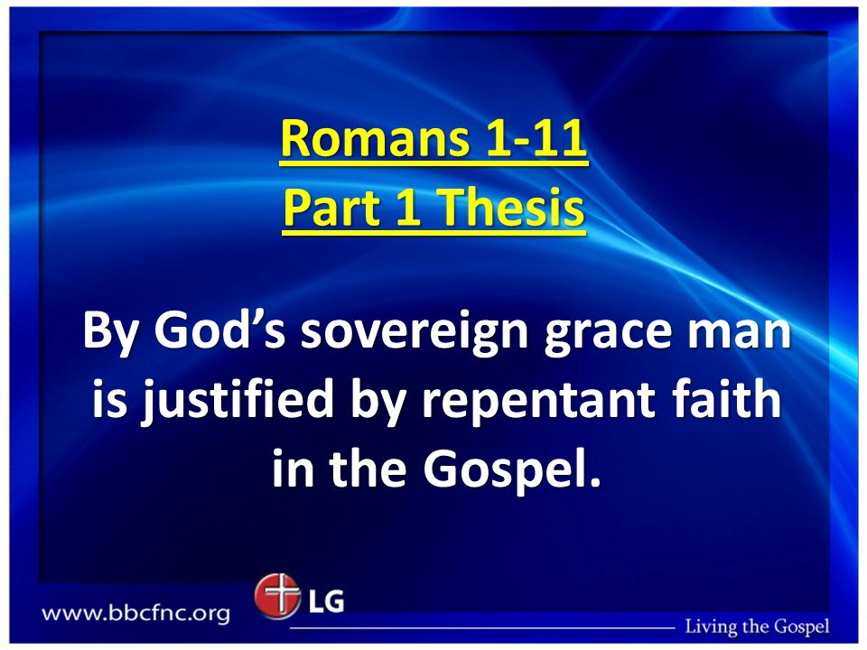 Romans 1-11 Part 1 Thesis By God's sovereign grace man is justified by repentant faith in the Gospel.