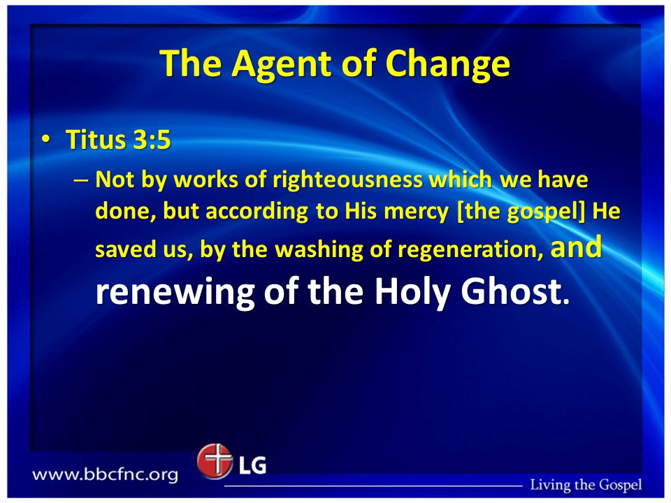 The Agent of Change Titus 3:5 Titus 3:5 – Not by works of righteousness which we have done, but according to His mercy [the gospel] He saved us, by the washing of regeneration, and renewing of the Holy Ghost.
