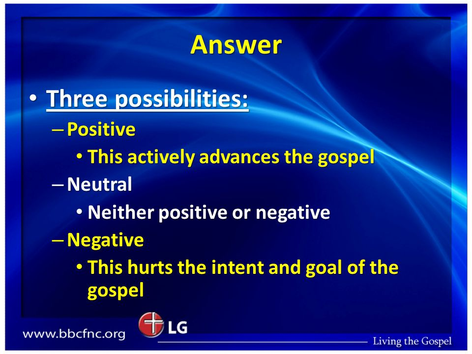 Answer Three possibilities: Three possibilities: – Positive This actively advances the gospel This actively advances the gospel – Neutral Neither positive or negative Neither positive or negative – Negative This hurts the intent and goal of the gospel This hurts the intent and goal of the gospel