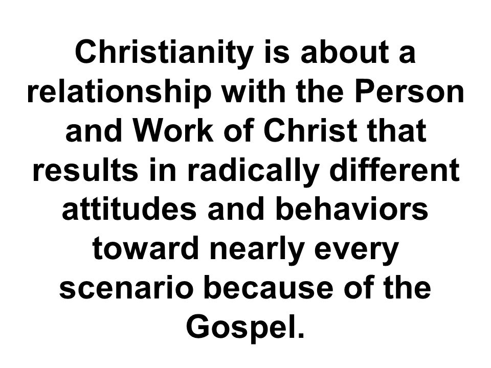 Christianity is about a relationship with the Person and Work of Christ that results in radically different attitudes and behaviors toward nearly every scenario because of the Gospel.