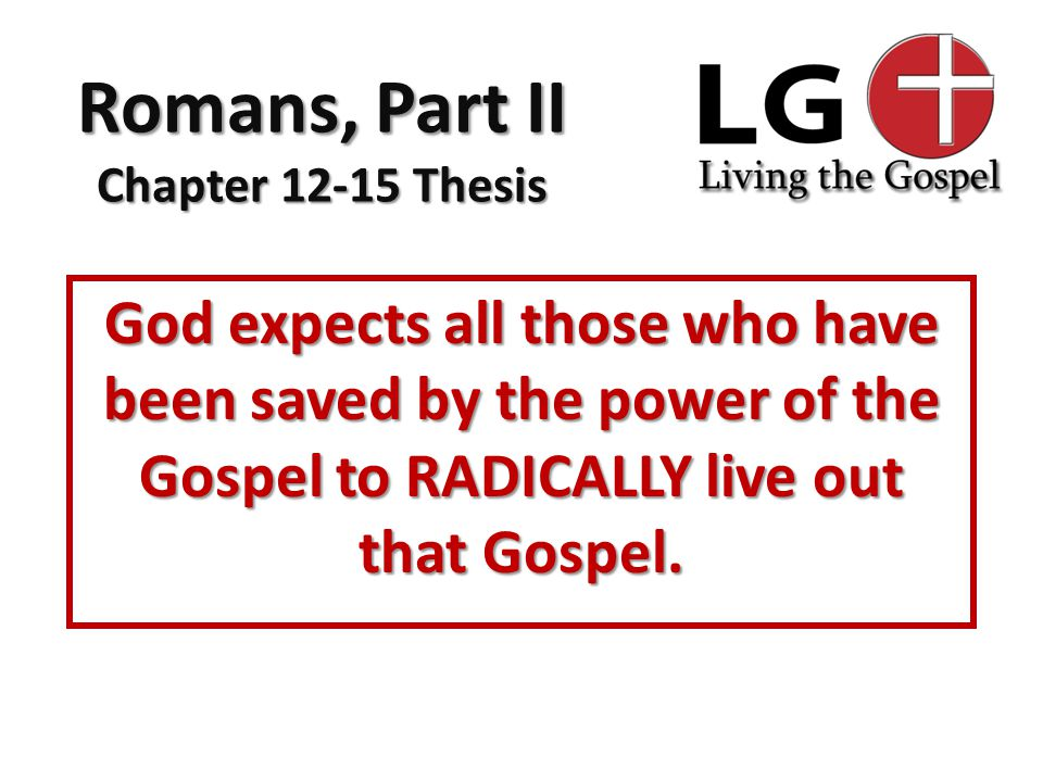 Romans, Part II Chapter 12-15 Thesis God expects all those who have been saved by the power of the Gospel to RADICALLY live out that Gospel.