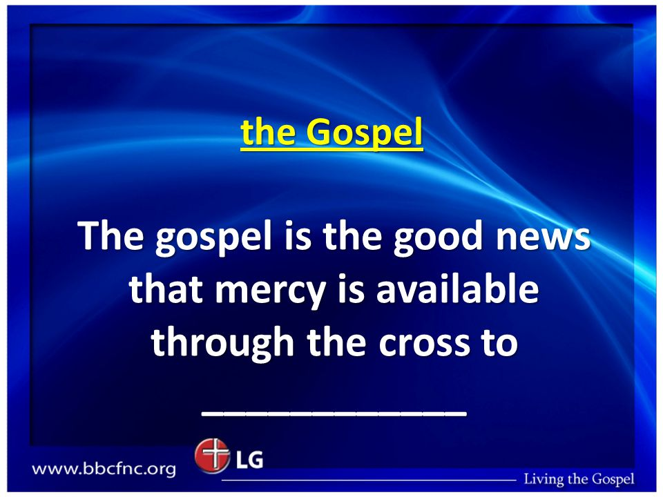 the Gospel The gospel is the good news that mercy is available through the cross to ____________
