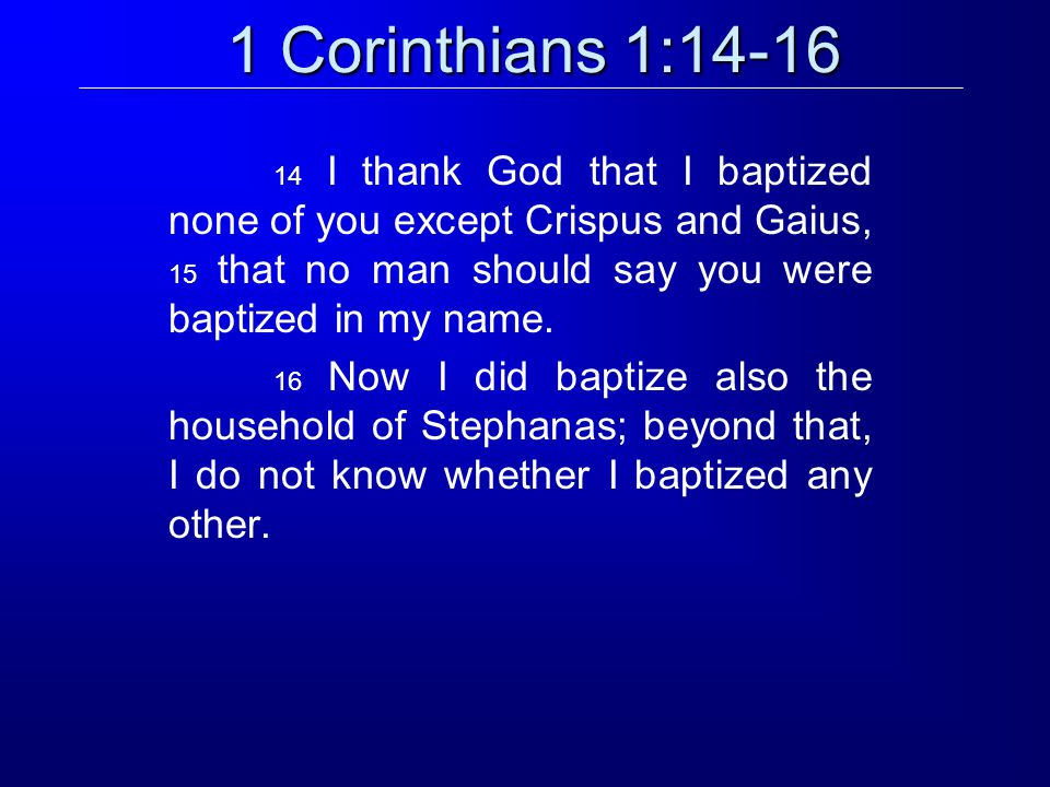 1 Corinthians 1:14-16 14 I thank God that I baptized none of you except Crispus and Gaius, 15 that no man should say you were baptized in my name.