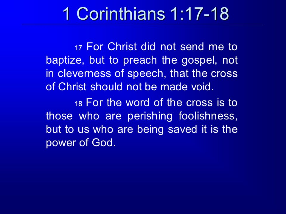 1 Corinthians 1:17-18 17 For Christ did not send me to baptize, but to preach the gospel, not in cleverness of speech, that the cross of Christ should not be made void.
