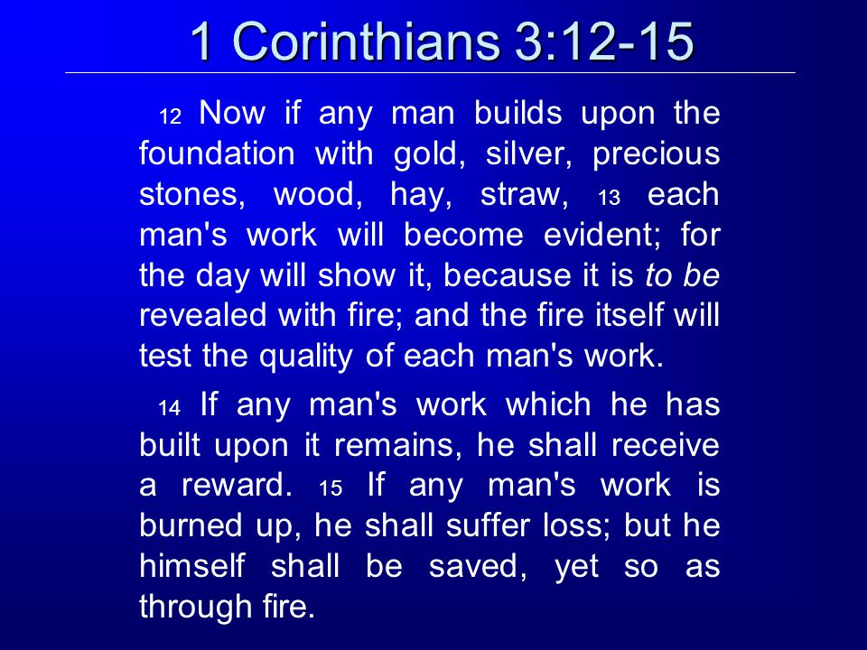 1 Corinthians 3:12-15 12 Now if any man builds upon the foundation with gold, silver, precious stones, wood, hay, straw, 13 each man s work will become evident; for the day will show it, because it is to be revealed with fire; and the fire itself will test the quality of each man s work.