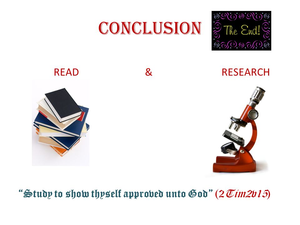 CONCLUSION READ & RESEARCH Study to show thyself approved unto God (2Tim2v15)