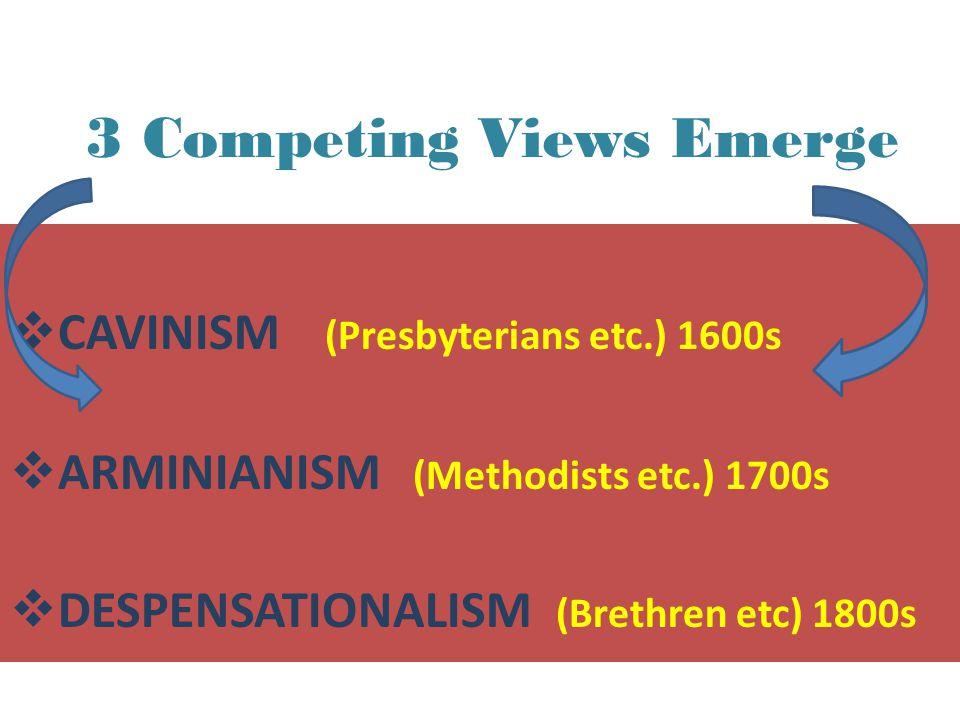 3 Competing Views Emerge  CAVINISM (Presbyterians etc.) 1600s  ARMINIANISM (Methodists etc.) 1700s  DESPENSATIONALISM (Brethren etc) 1800s