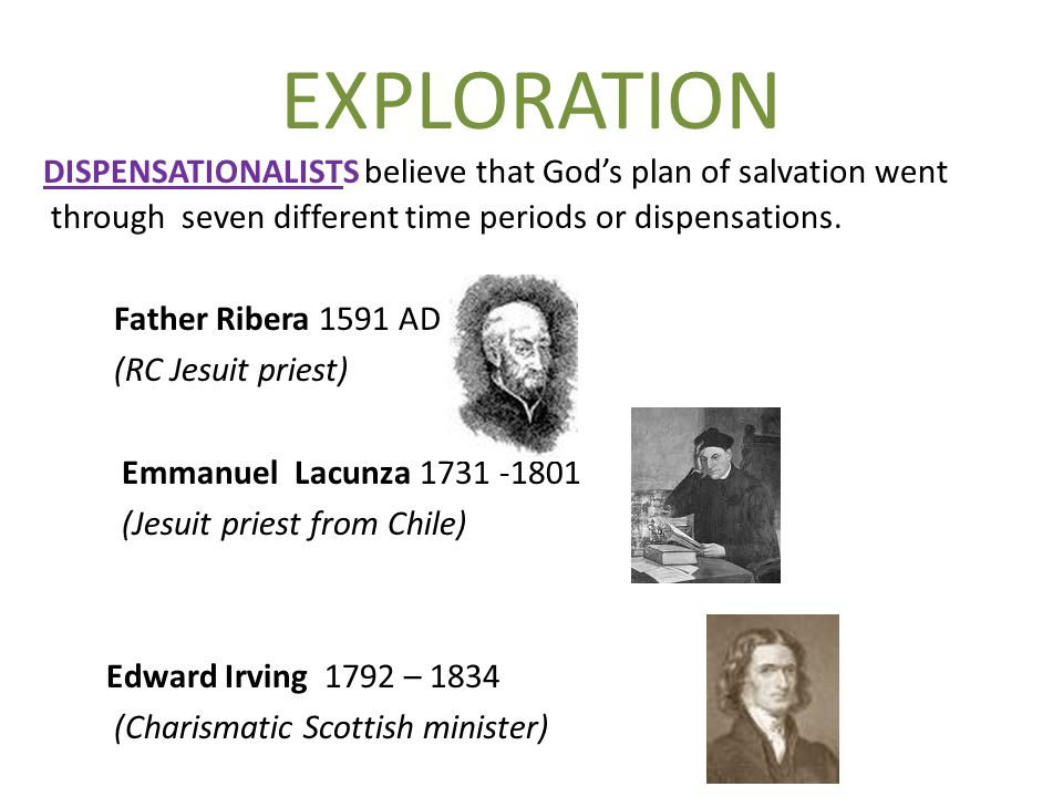 EXPLORATION DISPENSATIONALISTS believe that God's plan of salvation went through seven different time periods or dispensations. Father Ribera 1591 AD