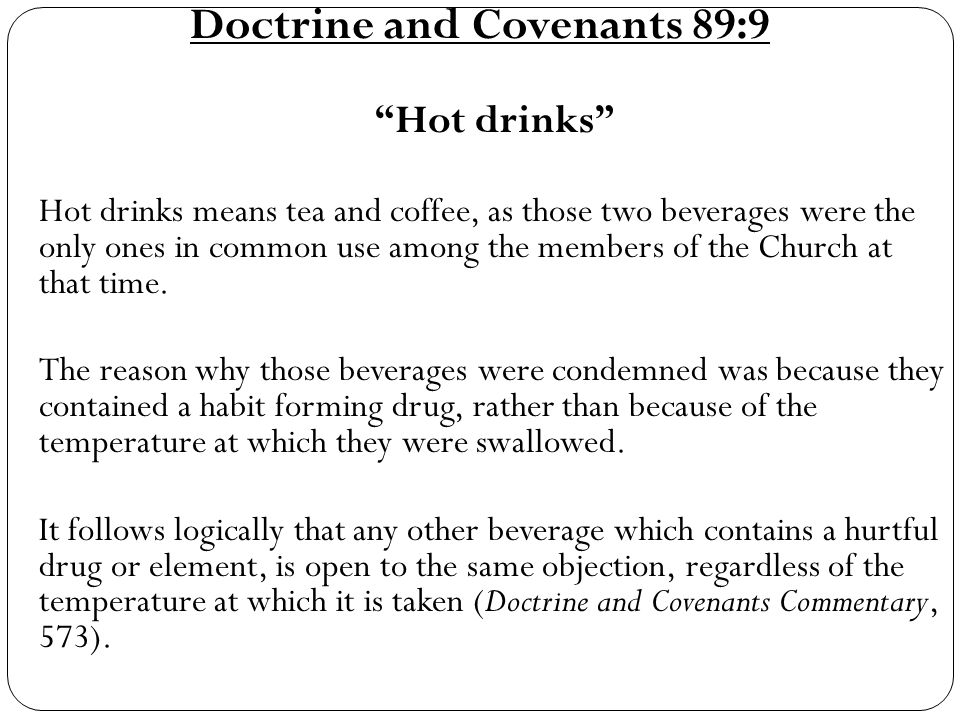 Doctrine and Covenants 89:9 Hot drinks Hot drinks means tea and coffee, as those two beverages were the only ones in common use among the members of the Church at that time.