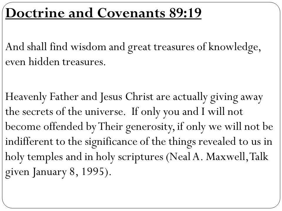 Doctrine and Covenants 89:19 And shall find wisdom and great treasures of knowledge, even hidden treasures.