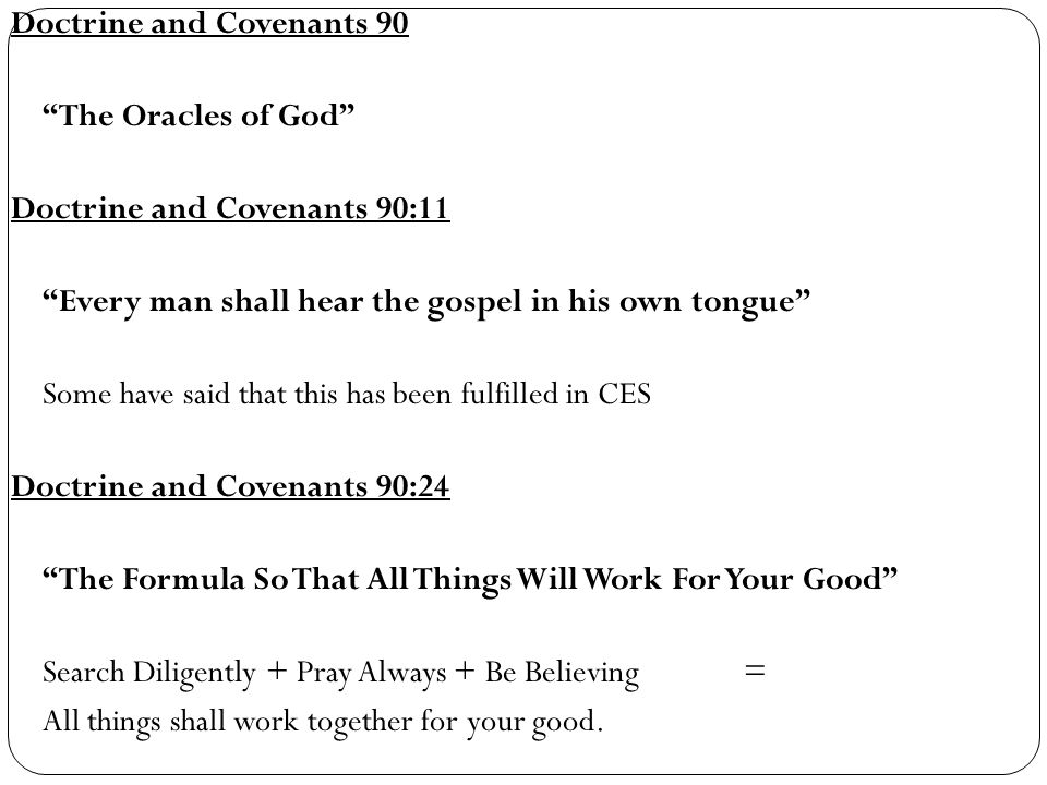 Doctrine and Covenants 90 The Oracles of God Doctrine and Covenants 90:11 Every man shall hear the gospel in his own tongue Some have said that this has been fulfilled in CES Doctrine and Covenants 90:24 The Formula So That All Things Will Work For Your Good Search Diligently + Pray Always + Be Believing = All things shall work together for your good.