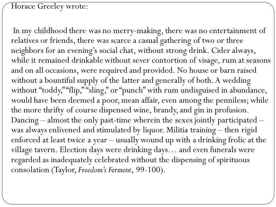 Horace Greeley wrote: In my childhood there was no merry-making, there was no entertainment of relatives or friends, there was scarce a casual gathering of two or three neighbors for an evening's social chat, without strong drink.