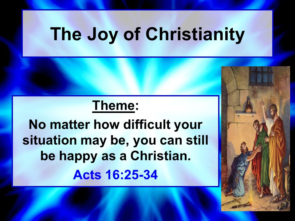 The Joy of Christianity Theme: No matter how difficult your situation may be, you can still be happy as a Christian.
