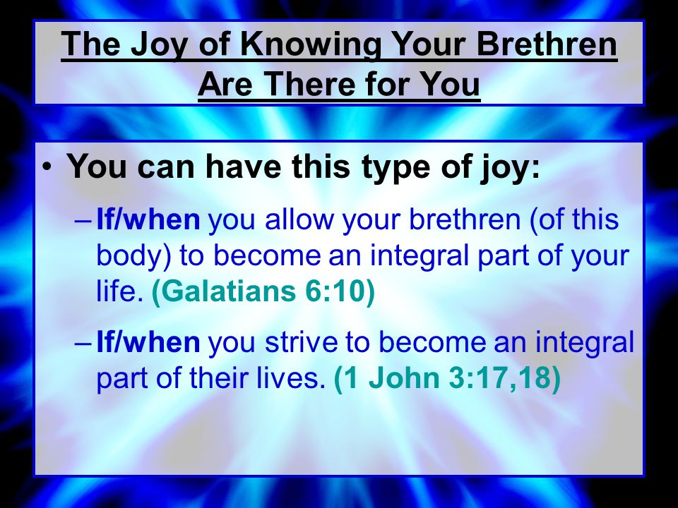 You can have this type of joy: –If/when you allow your brethren (of this body) to become an integral part of your life.