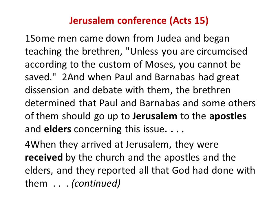 Jerusalem conference (Acts 15) 1Some men came down from Judea and began teaching the brethren, Unless you are circumcised according to the custom of Moses, you cannot be saved. 2And when Paul and Barnabas had great dissension and debate with them, the brethren determined that Paul and Barnabas and some others of them should go up to Jerusalem to the apostles and elders concerning this issue....