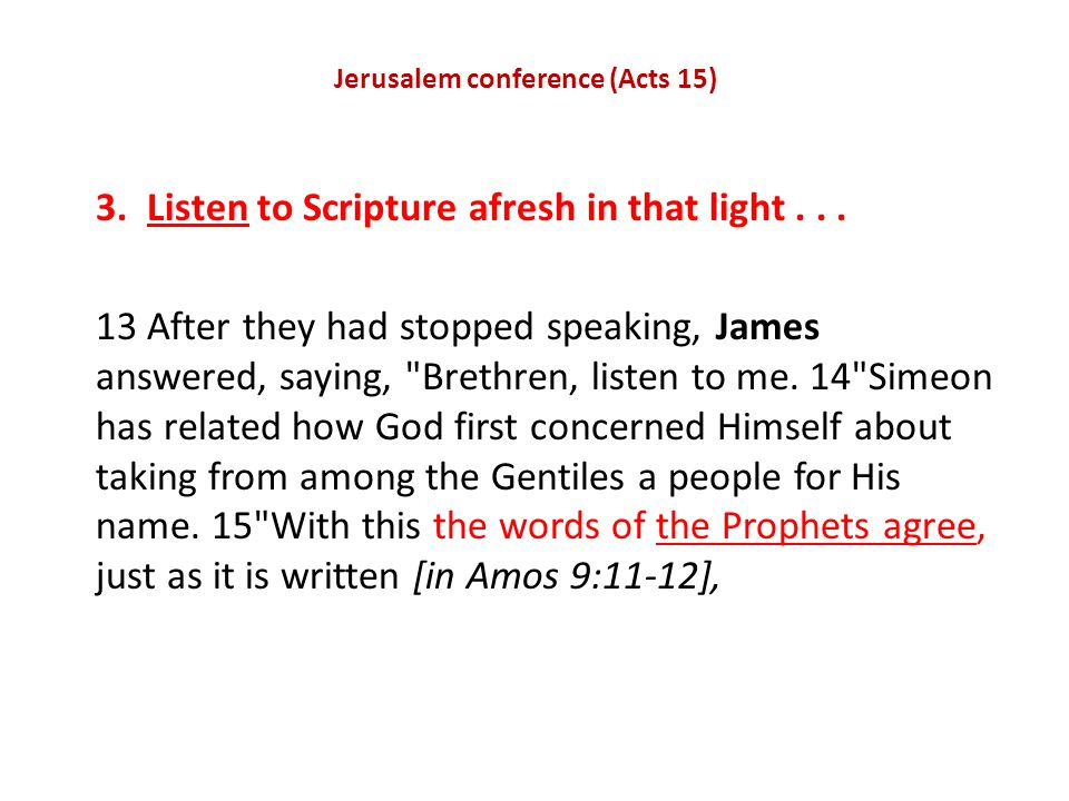 Jerusalem conference (Acts 15) 3. Listen to Scripture afresh in that light...