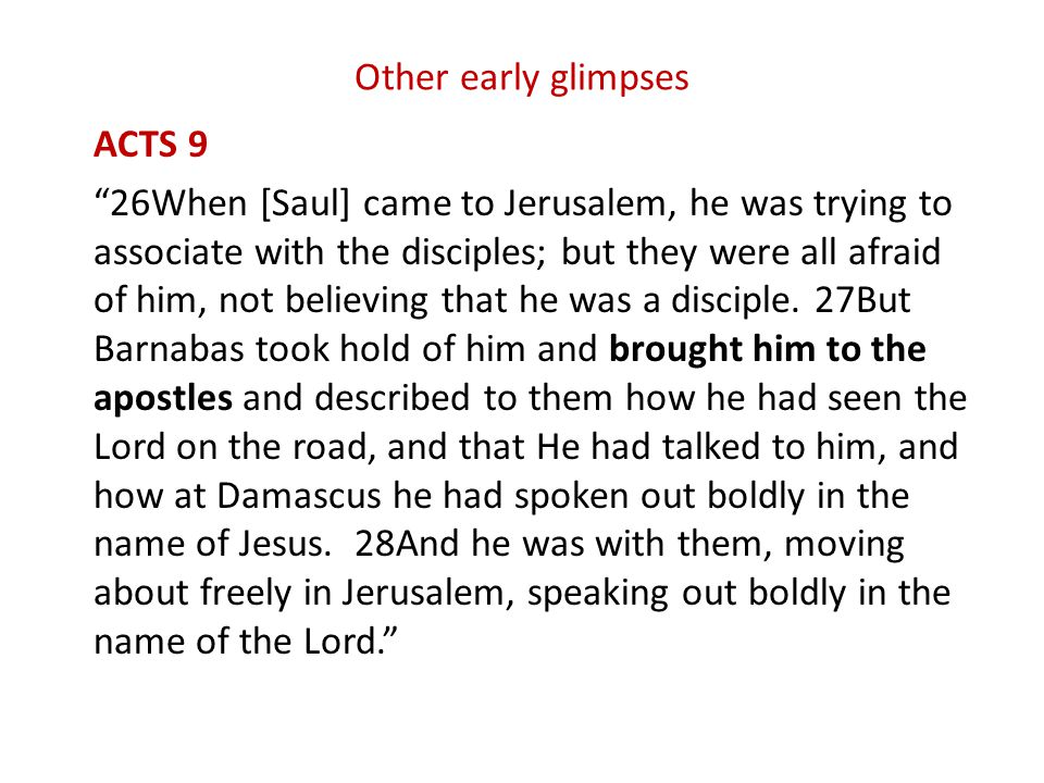 Other early glimpses ACTS 9 26When [Saul] came to Jerusalem, he was trying to associate with the disciples; but they were all afraid of him, not believing that he was a disciple.