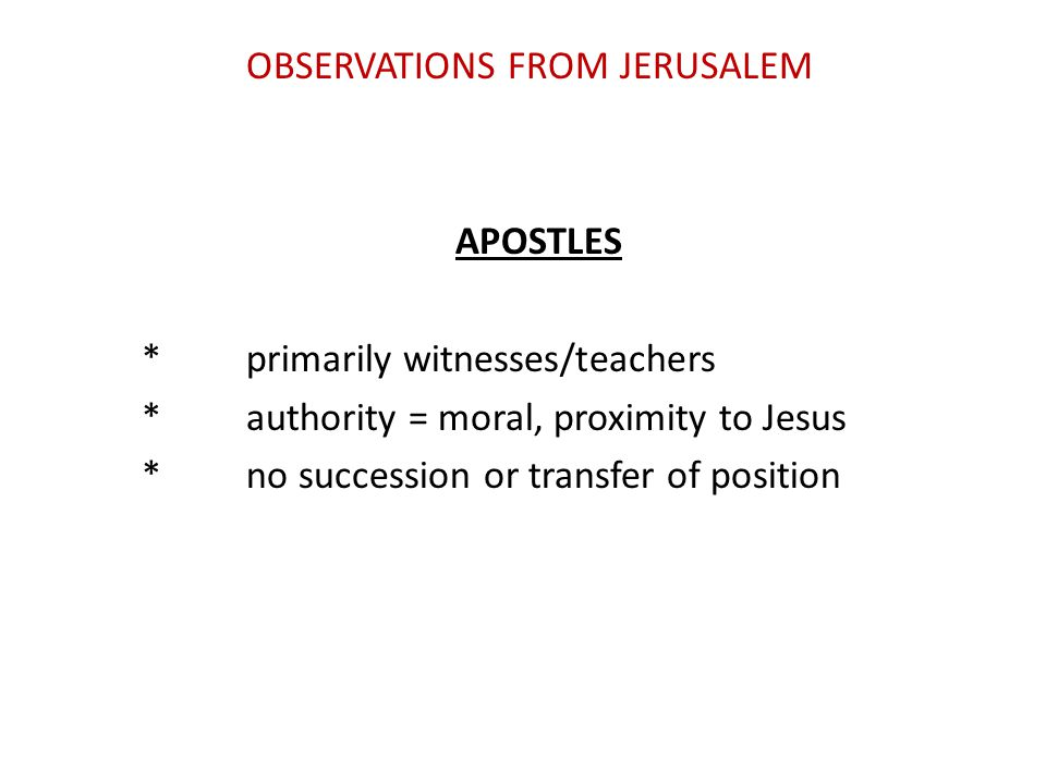 OBSERVATIONS FROM JERUSALEM APOSTLES *primarily witnesses/teachers *authority = moral, proximity to Jesus *no succession or transfer of position