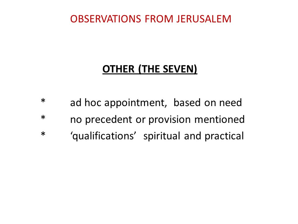 OBSERVATIONS FROM JERUSALEM OTHER (THE SEVEN) *ad hoc appointment, based on need *no precedent or provision mentioned *'qualifications' spiritual and practical