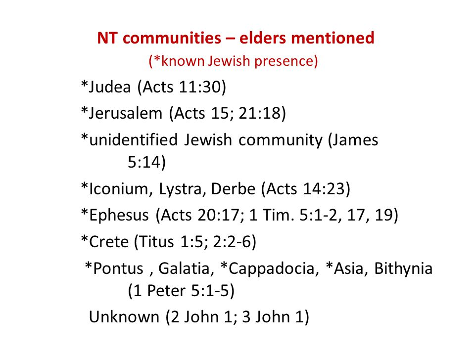 NT communities – elders mentioned (*known Jewish presence) *Judea (Acts 11:30) *Jerusalem (Acts 15; 21:18) *unidentified Jewish community (James 5:14) *Iconium, Lystra, Derbe (Acts 14:23) *Ephesus (Acts 20:17; 1 Tim.