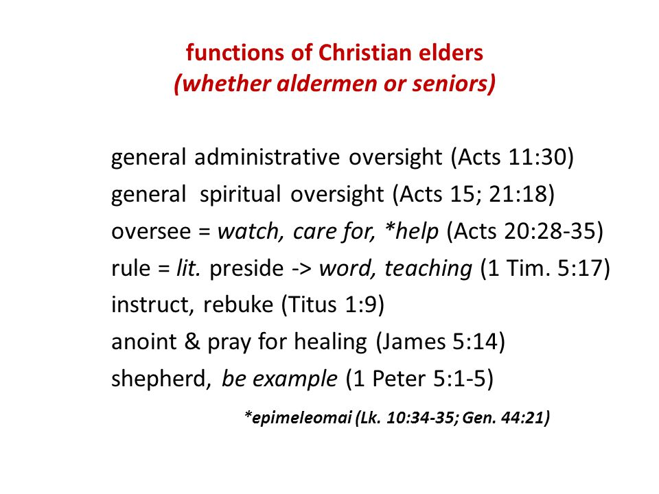 functions of Christian elders (whether aldermen or seniors) general administrative oversight (Acts 11:30) general spiritual oversight (Acts 15; 21:18) oversee = watch, care for, *help (Acts 20:28-35) rule = lit.