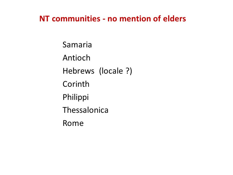 NT communities - no mention of elders Samaria Antioch Hebrews (locale ) Corinth Philippi Thessalonica Rome