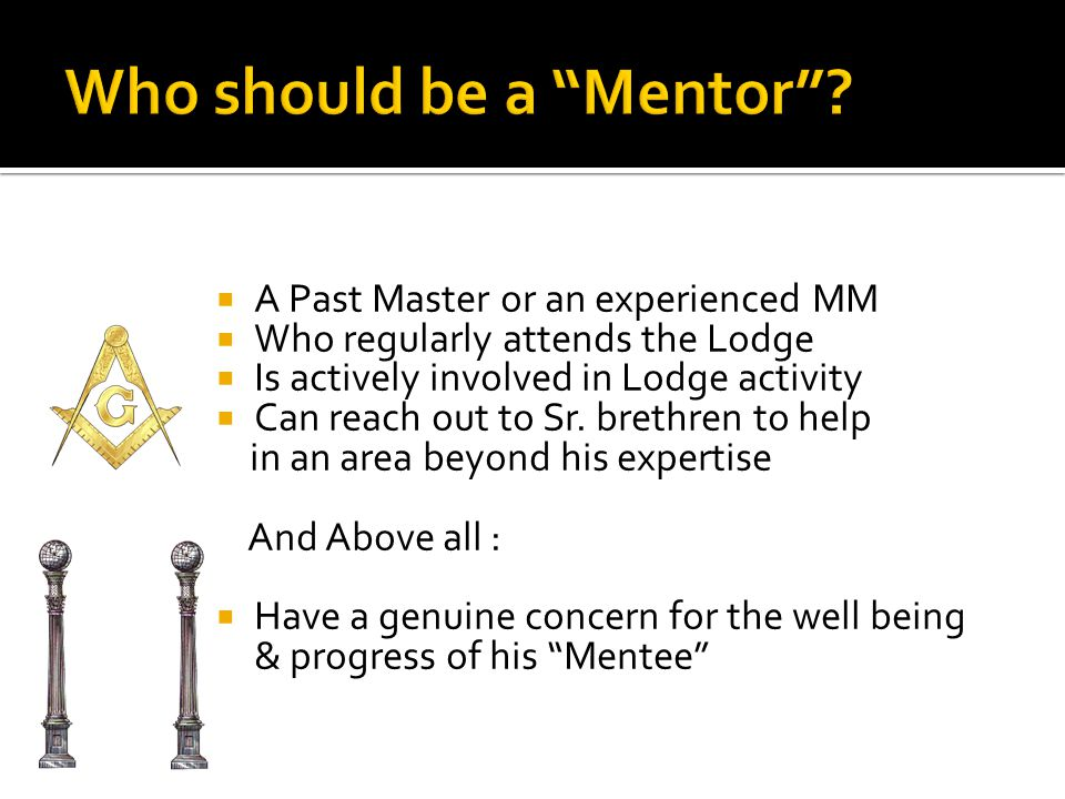  A Past Master or an experienced MM  Who regularly attends the Lodge  Is actively involved in Lodge activity  Can reach out to Sr.