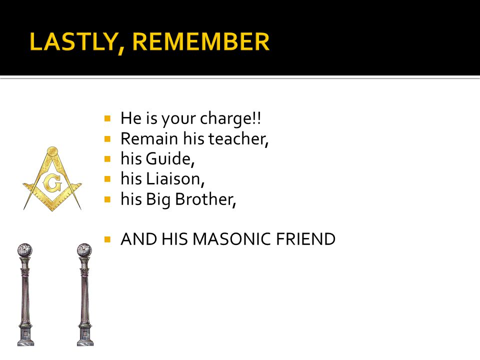 HHe is your charge!! RRemain his teacher, hhis Guide, hhis Liaison, hhis Big Brother, AAND HIS MASONIC FRIEND