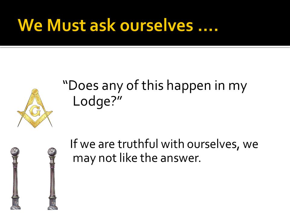 Does any of this happen in my Lodge? If we are truthful with ourselves, we may not like the answer.