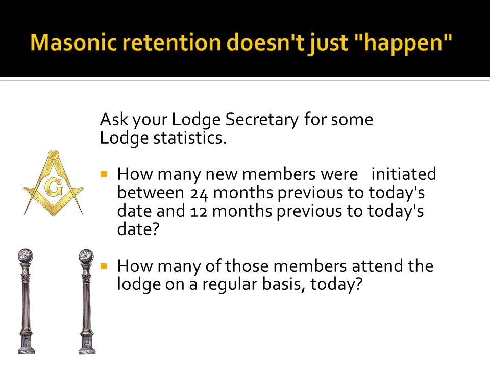 Ask your Lodge Secretary for some Lodge statistics.