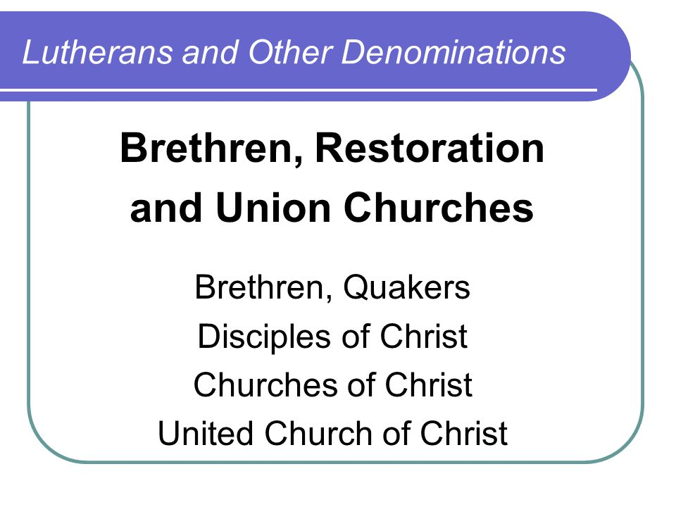 Lutherans and Other Denominations Brethren, Restoration and Union Churches Brethren, Quakers Disciples of Christ Churches of Christ United Church of Christ