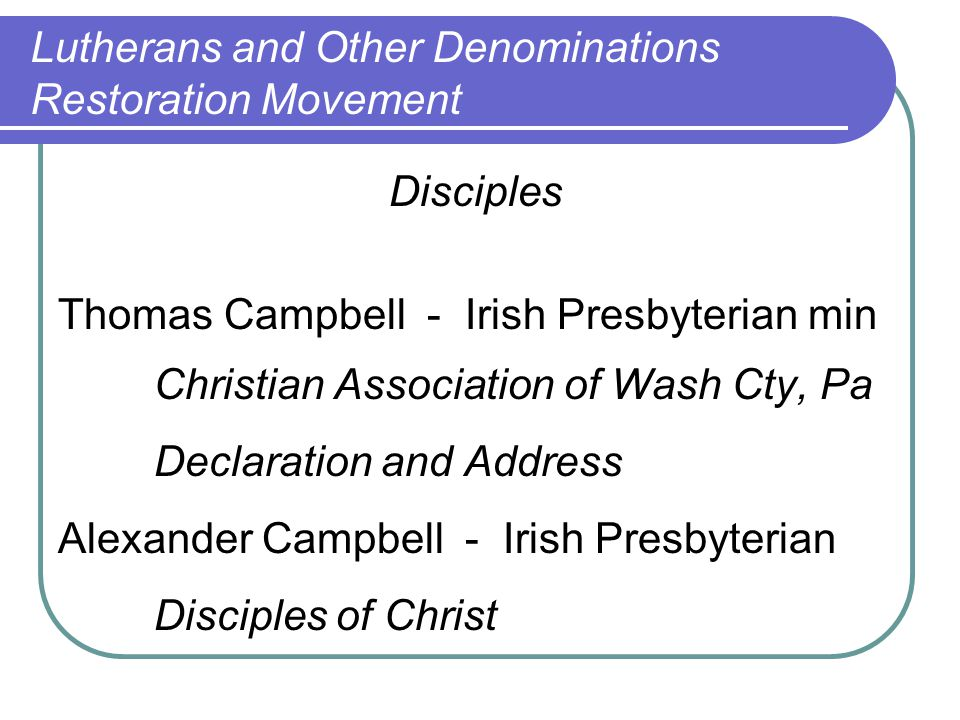 Disciples Thomas Campbell - Irish Presbyterian min Christian Association of Wash Cty, Pa Declaration and Address Alexander Campbell - Irish Presbyterian Disciples of Christ Lutherans and Other Denominations Restoration Movement
