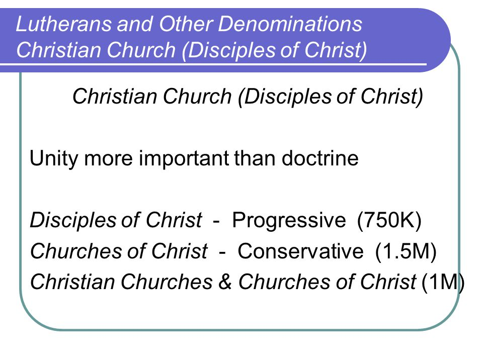 Christian Church (Disciples of Christ) Unity more important than doctrine Disciples of Christ - Progressive (750K) Churches of Christ - Conservative (1.5M) Christian Churches & Churches of Christ (1M) Lutherans and Other Denominations Christian Church (Disciples of Christ)