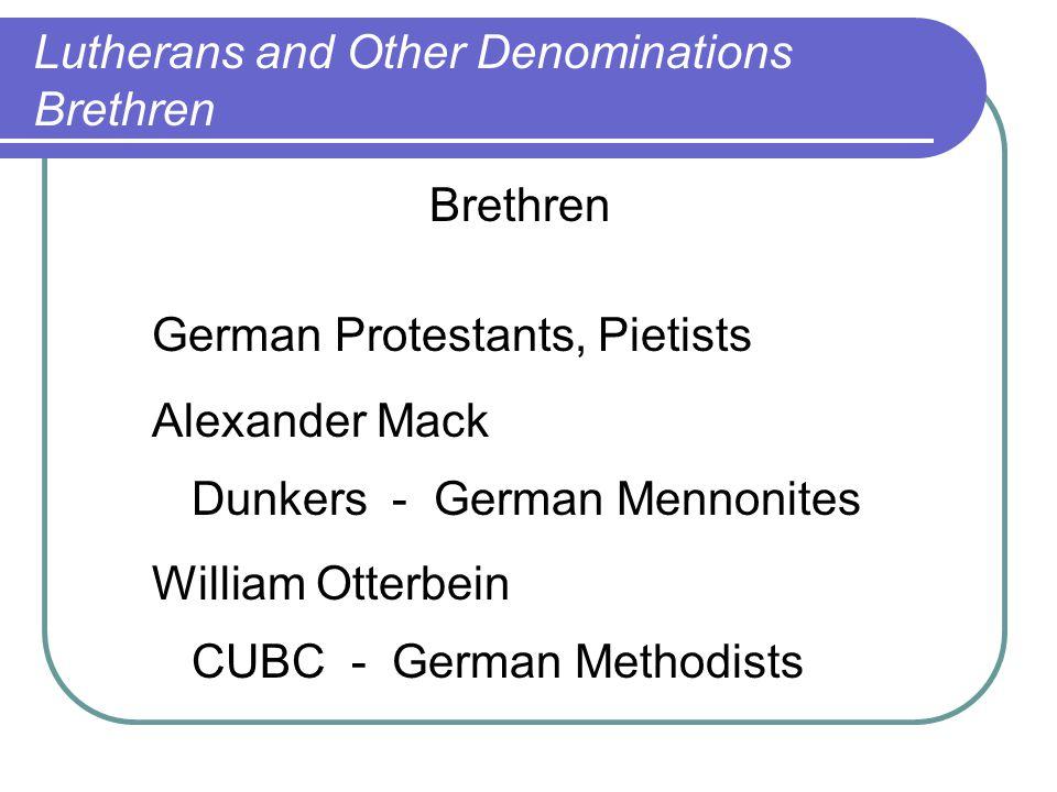 Brethren German Protestants, Pietists Alexander Mack Dunkers - German Mennonites William Otterbein CUBC - German Methodists Lutherans and Other Denomi