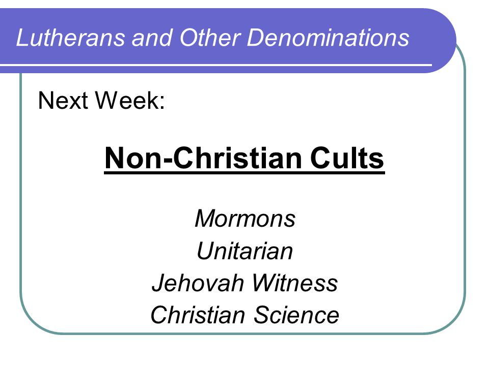 Next Week: Non-Christian Cults Mormons Unitarian Jehovah Witness Christian Science Lutherans and Other Denominations