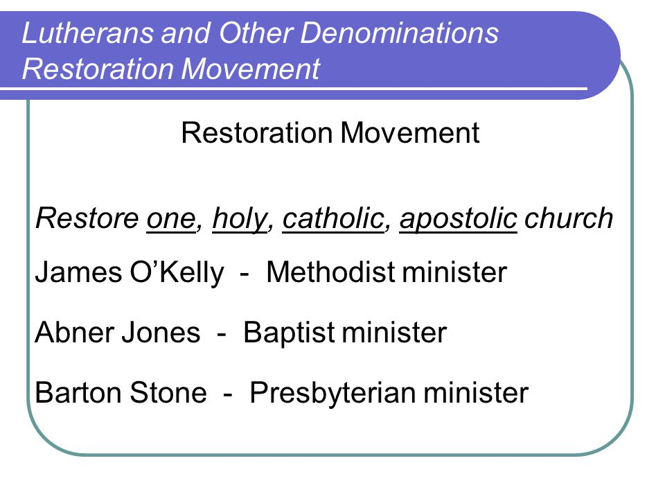 Restoration Movement Restore one, holy, catholic, apostolic church James O'Kelly - Methodist minister Abner Jones - Baptist minister Barton Stone - Presbyterian minister Lutherans and Other Denominations Restoration Movement