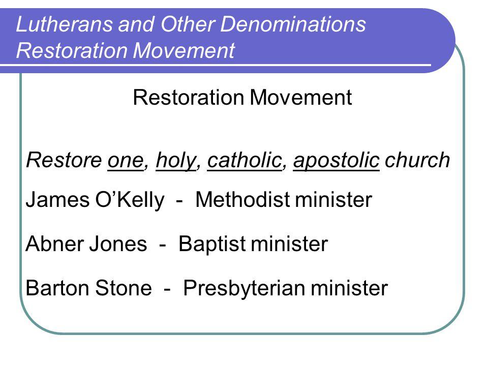 Restoration Movement Restore one, holy, catholic, apostolic church James O'Kelly - Methodist minister Abner Jones - Baptist minister Barton Stone - Pr