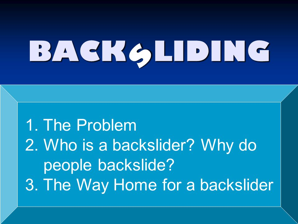 BACK LIDING s 1. The Problem 2. Who is a backslider? Why do people backslide? 3. The Way Home for a backslider