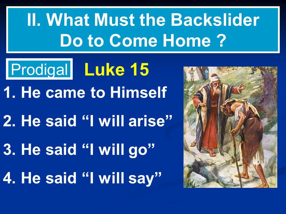 "II. What Must the Backslider Do to Come Home ? 1. He came to Himself 2. He said ""I will arise"" 3. He said ""I will go"" 4. He said ""I will say"" Prodigal"