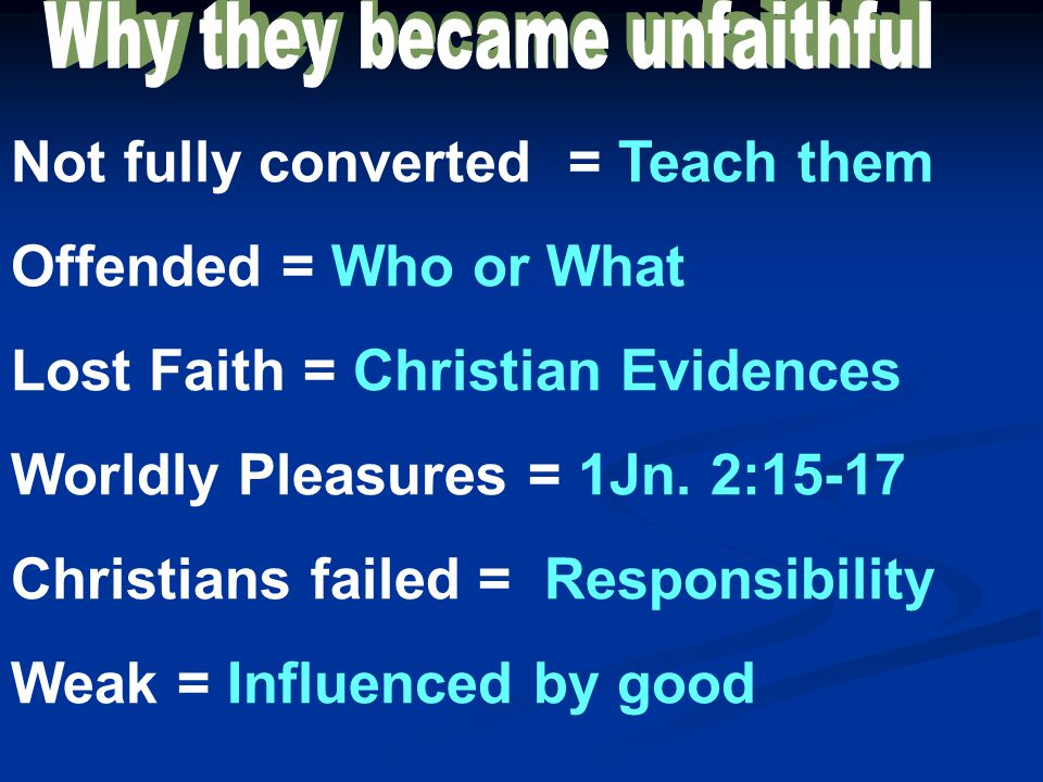 Not fully converted = Teach them Offended = Who or What Lost Faith = Christian Evidences Worldly Pleasures = 1Jn. 2:15-17 Christians failed = Responsi