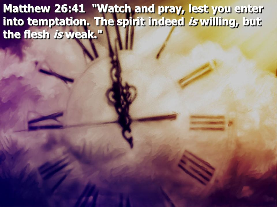 Matthew 26:41 Watch and pray, lest you enter into temptation.