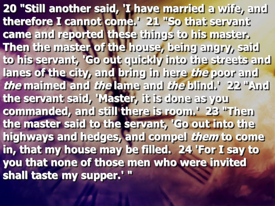 20 Still another said, I have married a wife, and therefore I cannot come. 21 So that servant came and reported these things to his master.
