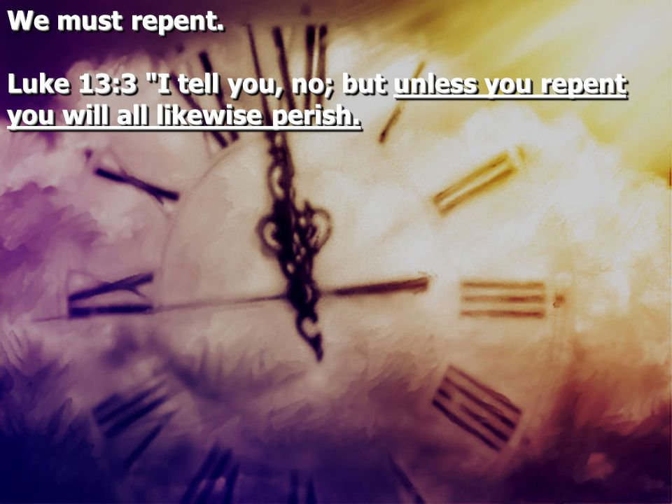 We must repent. Luke 13:3
