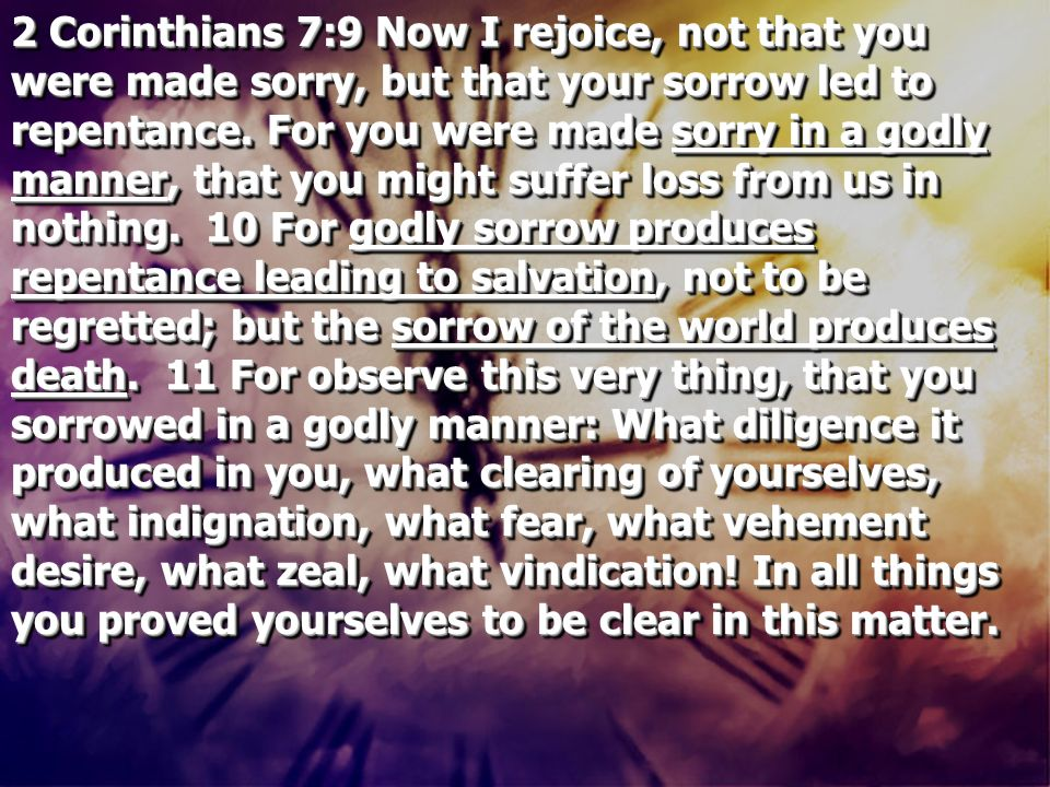 2 Corinthians 7:9 Now I rejoice, not that you were made sorry, but that your sorrow led to repentance. For you were made sorry in a godly manner, that