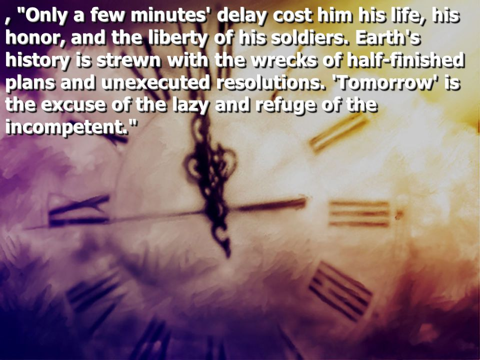 , Only a few minutes delay cost him his life, his honor, and the liberty of his soldiers.
