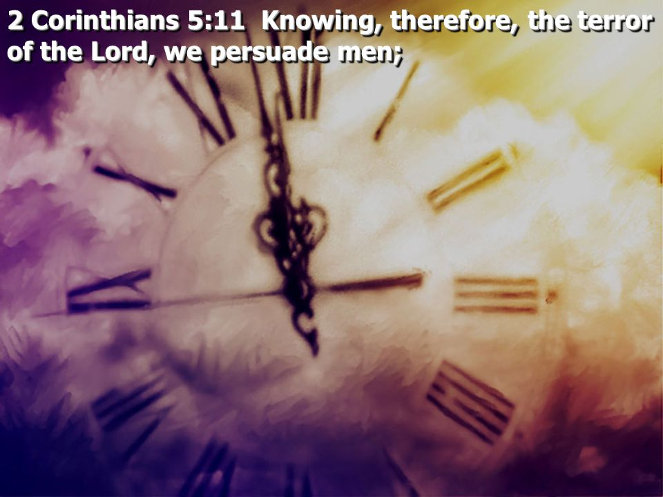 2 Corinthians 5:11 Knowing, therefore, the terror of the Lord, we persuade men;